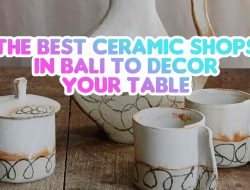 The Best Ceramic Shops in Bali to Decor Your Table